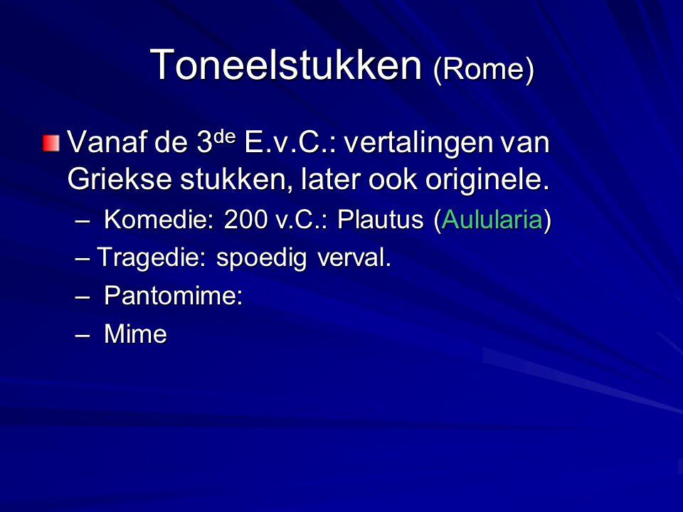 Toneelstukken (Rome) Vanaf de 3de E.v.C.: vertalingen van Griekse stukken, later ook originele. Komedie: 200 v.C.: Plautus (Aulularia)