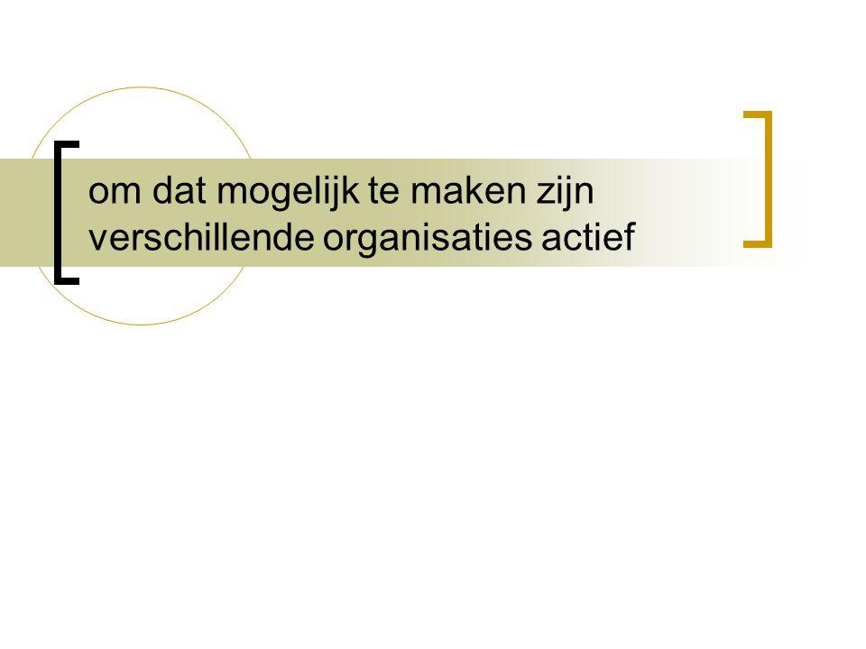 om dat mogelijk te maken zijn verschillende organisaties actief