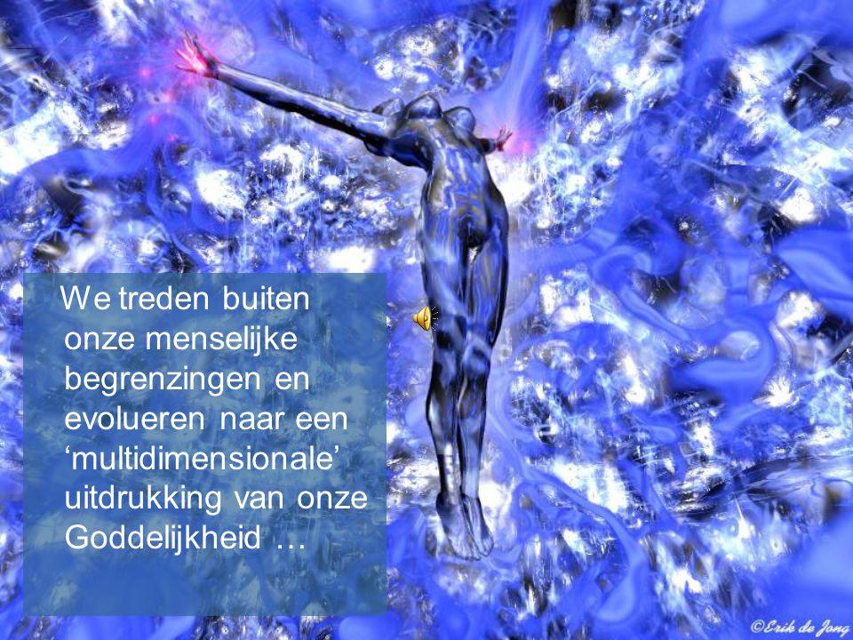 We treden buiten onze menselijke begrenzingen en evolueren naar een 'multidimensionale' uitdrukking van onze Goddelijkheid …
