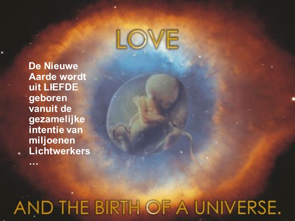De Nieuwe Aarde wordt uit LIEFDE geboren vanuit de gezamelijke intentie van miljoenen Lichtwerkers…