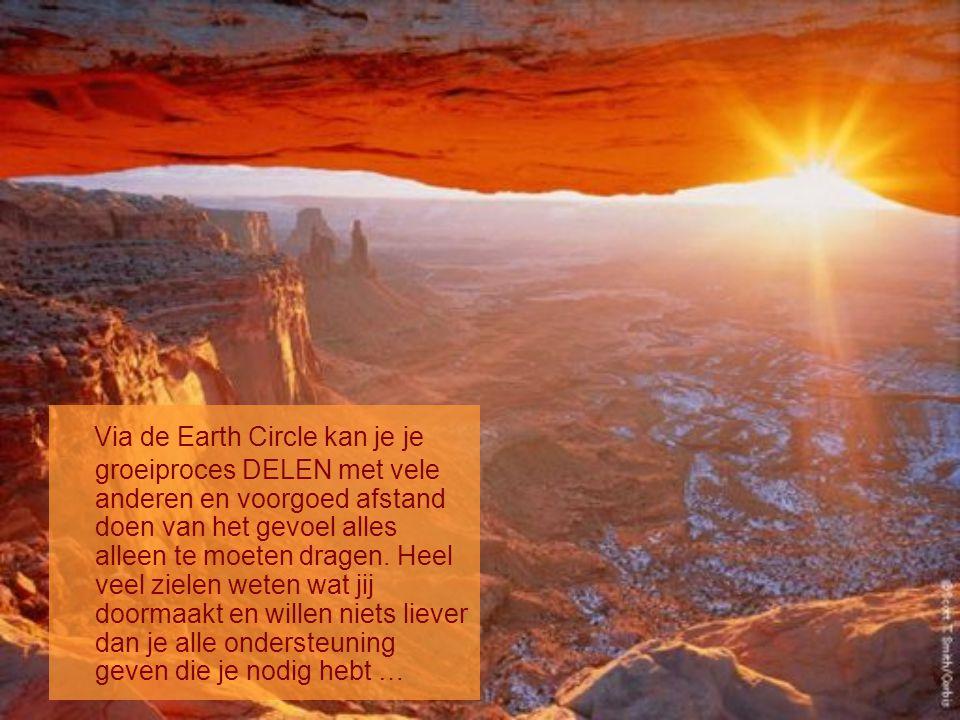 Via de Earth Circle kan je je groeiproces DELEN met vele anderen en voorgoed afstand doen van het gevoel alles alleen te moeten dragen.