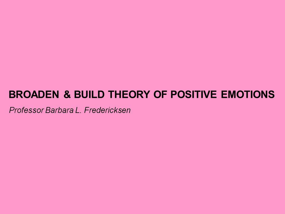 BROADEN & BUILD THEORY OF POSITIVE EMOTIONS