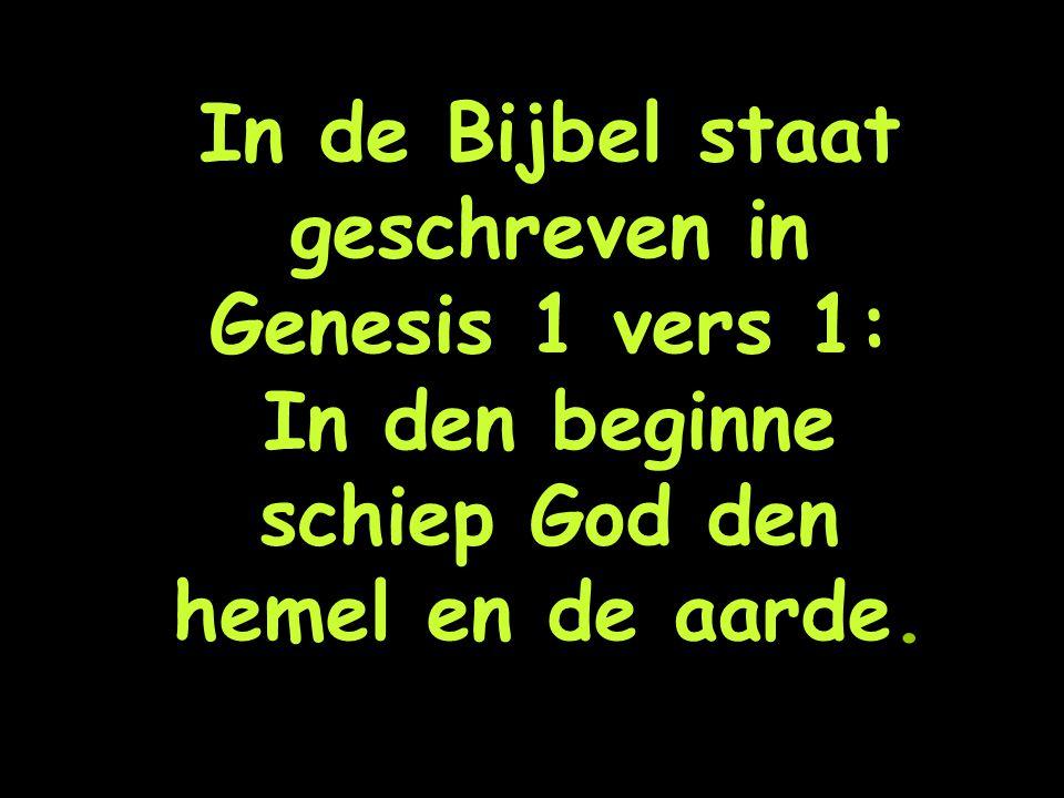 In de Bijbel staat geschreven in Genesis 1 vers 1: In den beginne schiep God den hemel en de aarde.