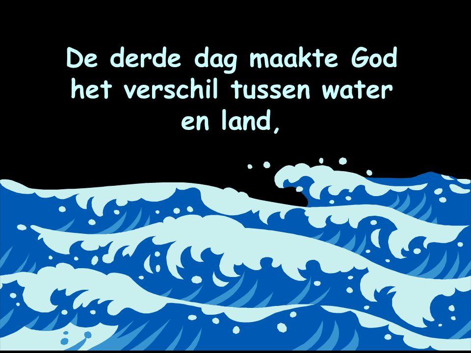 De derde dag maakte God het verschil tussen water en land,