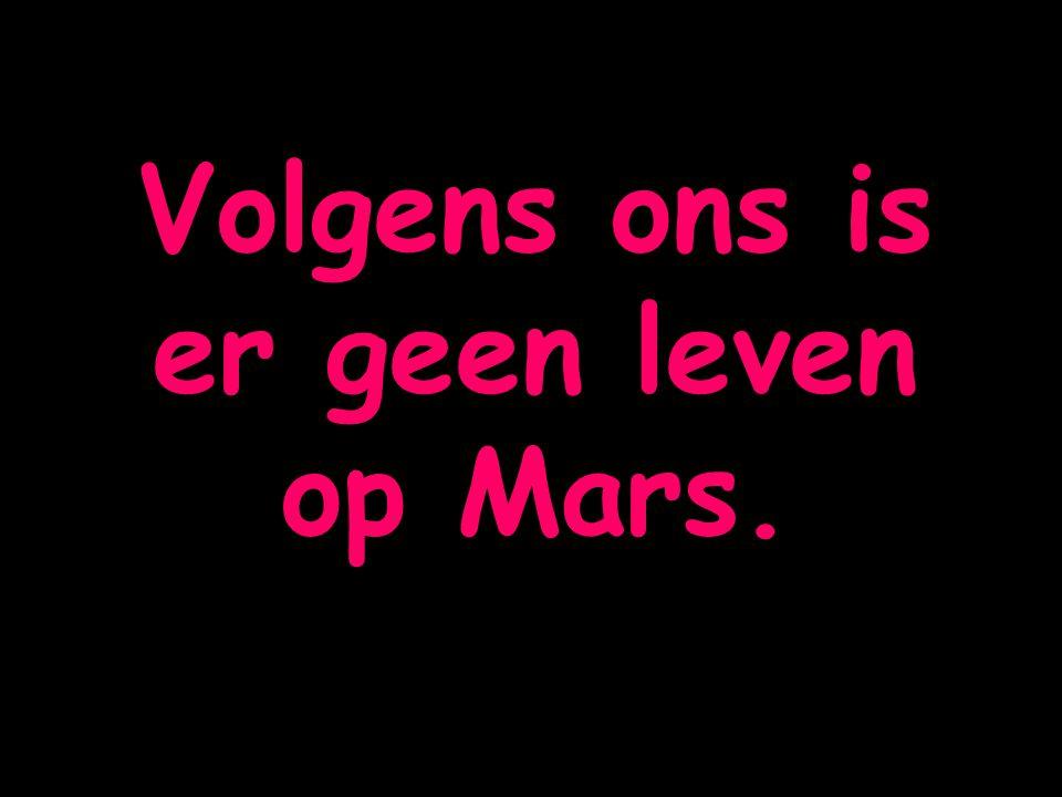 Volgens ons is er geen leven op Mars.