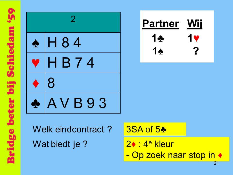 ♠ H 8 4 ♥ H B 7 4 ♦ 8 ♣ A V B 9 3 Partner Wij 1♣ 1♥ 1♠ 2