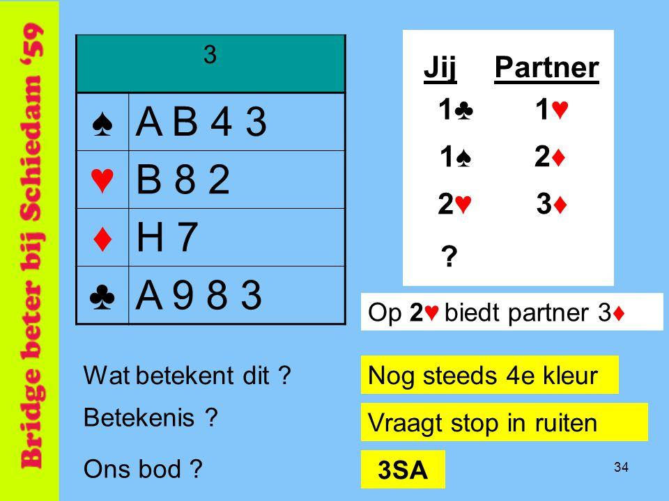 ♠ A B 4 3 ♥ B 8 2 ♦ H 7 ♣ A 9 8 3 Jij Partner 1♣ 1♥ 1♠ 2♦ 2♥ 3♦ 3