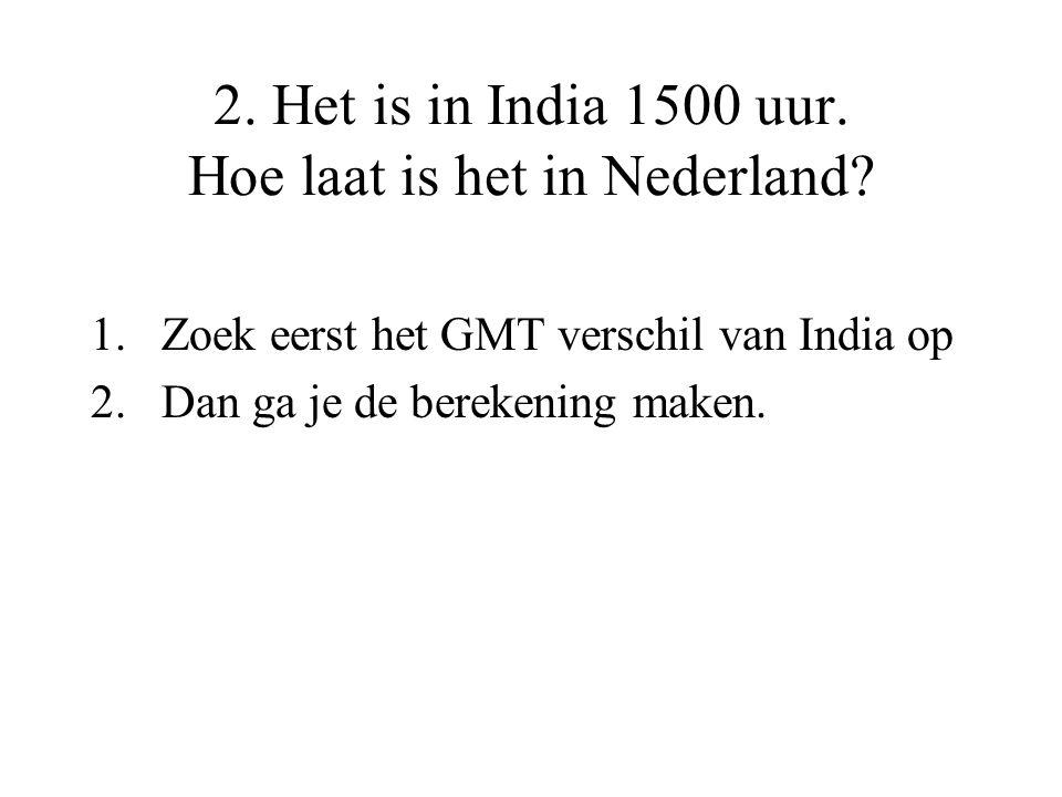 2. Het is in India 1500 uur. Hoe laat is het in Nederland