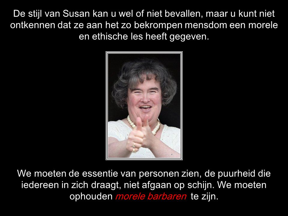 De stijl van Susan kan u wel of niet bevallen, maar u kunt niet ontkennen dat ze aan het zo bekrompen mensdom een morele en ethische les heeft gegeven.