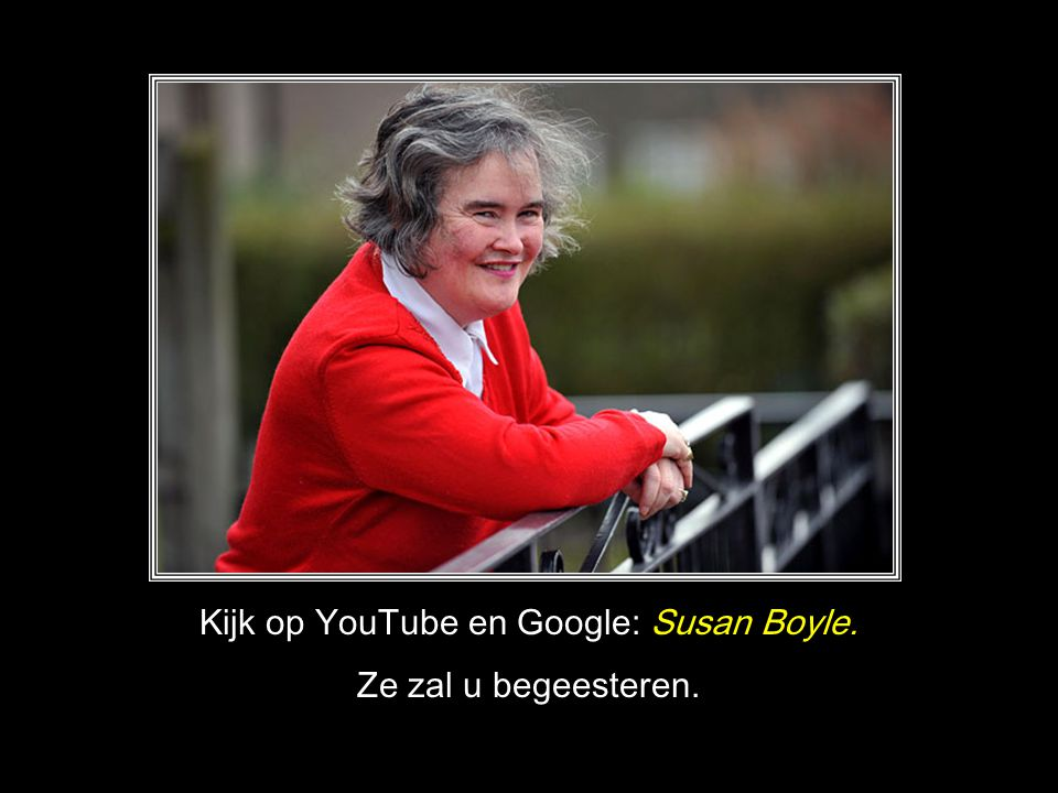 Kijk op YouTube en Google: Susan Boyle.