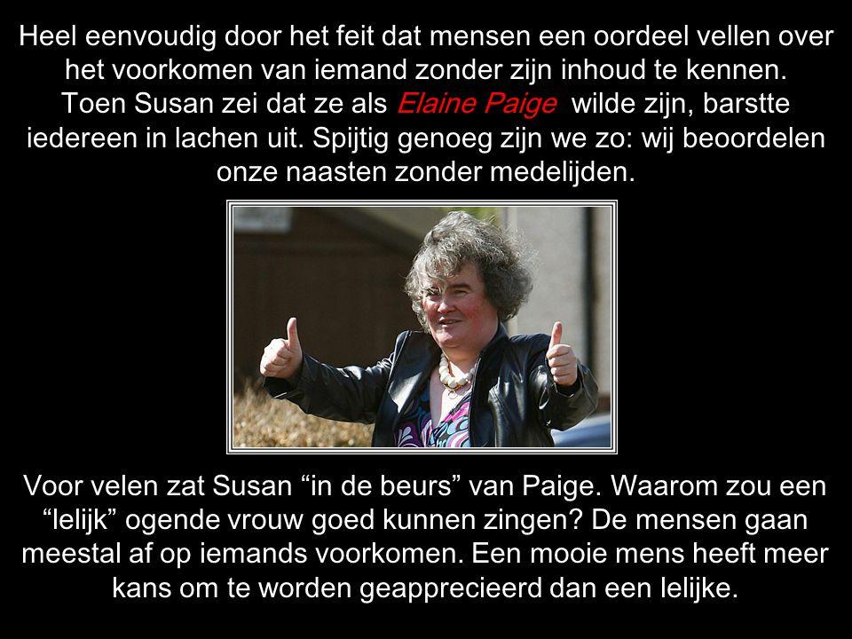 Heel eenvoudig door het feit dat mensen een oordeel vellen over het voorkomen van iemand zonder zijn inhoud te kennen. Toen Susan zei dat ze als Elaine Paige wilde zijn, barstte iedereen in lachen uit. Spijtig genoeg zijn we zo: wij beoordelen onze naasten zonder medelijden.
