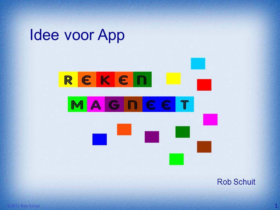 Idee voor App Rob Schuit © 2013 Rob Schuit 1 Didac 2013 - Rekenmagneet