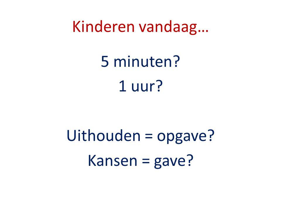 5 minuten 1 uur Uithouden = opgave Kansen = gave