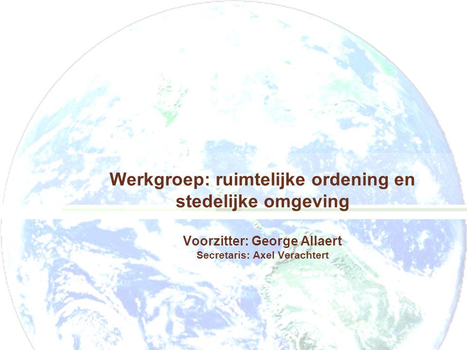 Werkgroep: ruimtelijke ordening en stedelijke omgeving Voorzitter: George Allaert Secretaris: Axel Verachtert
