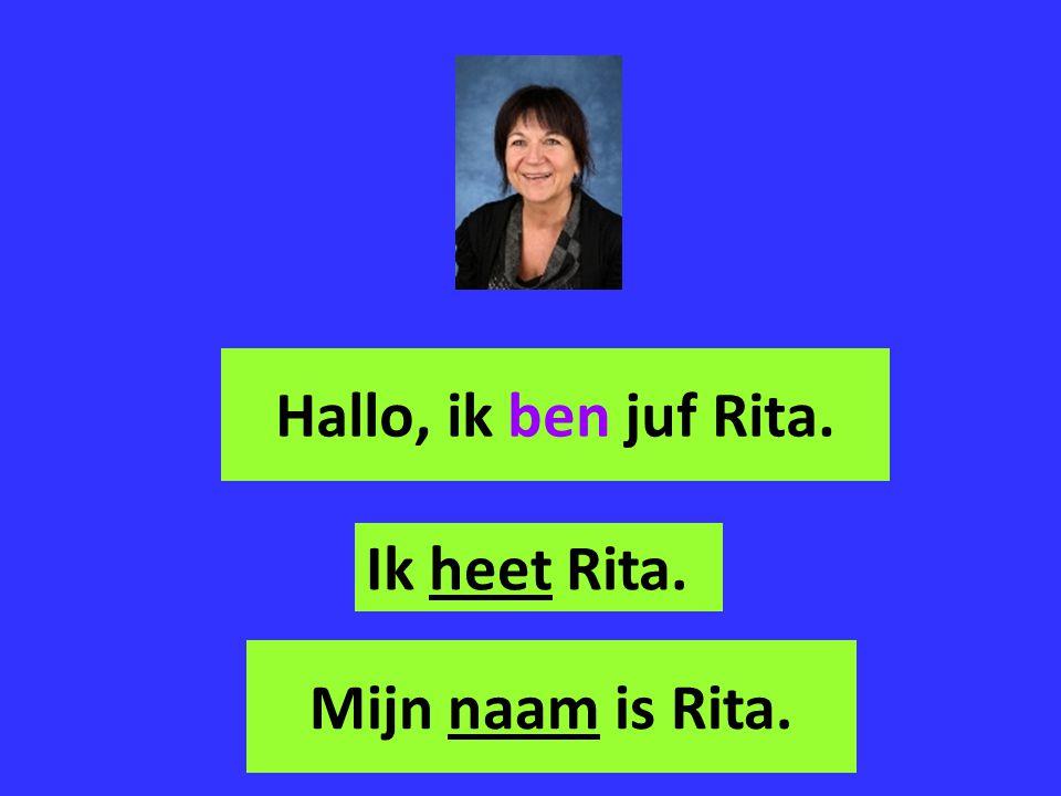 Hallo, ik ben juf Rita. Ik heet Rita. Mijn naam is Rita.
