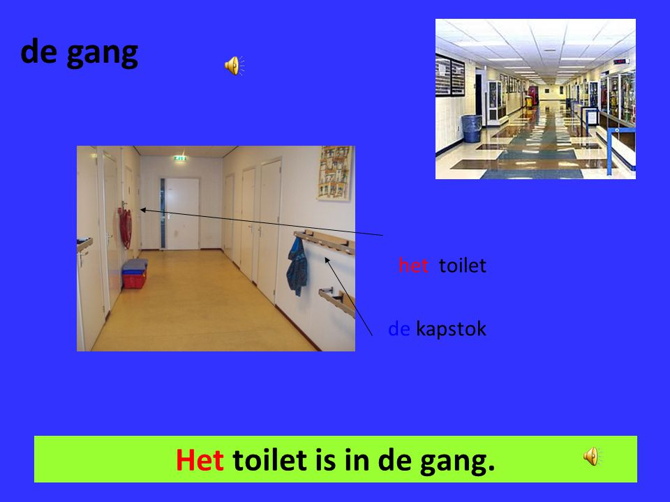 de gang het toilet de kapstok Het toilet is in de gang.