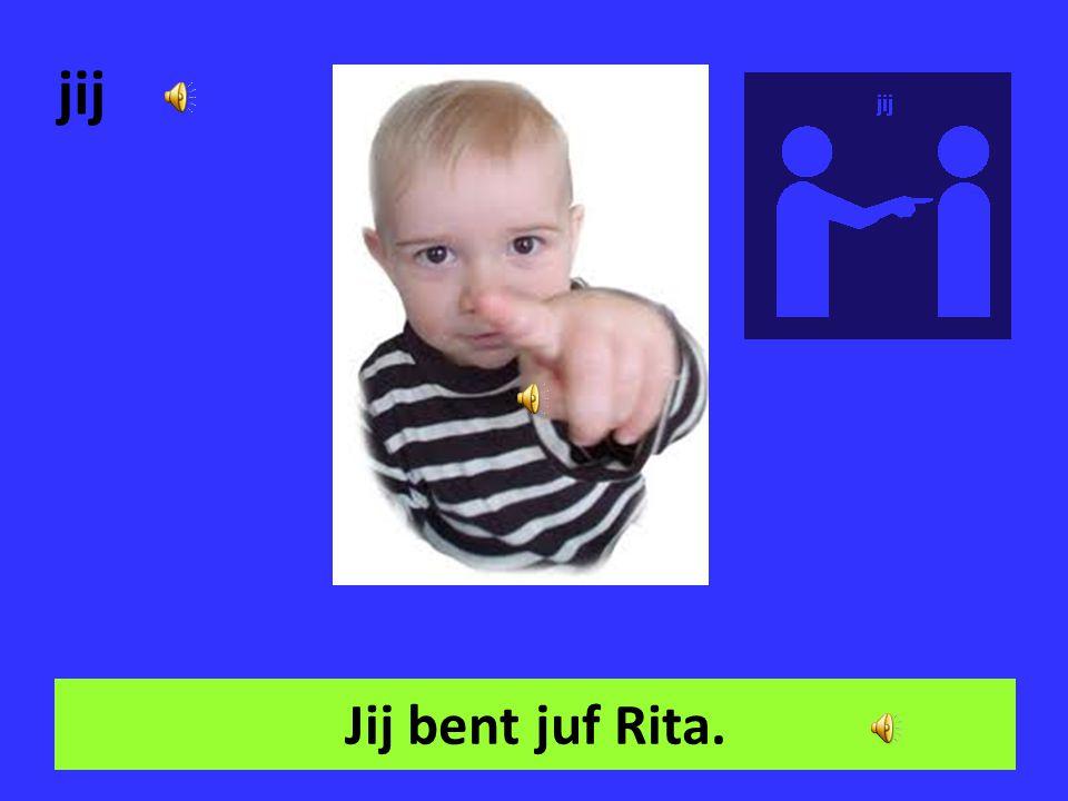 jij Jij bent juf Rita.