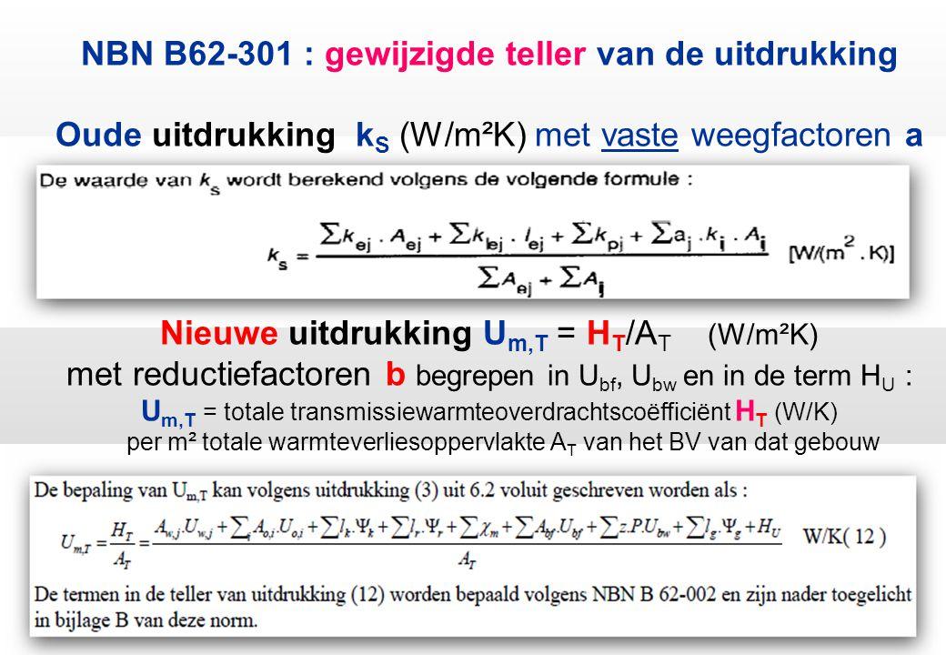 NBN B62-301 : gewijzigde teller van de uitdrukking Oude uitdrukking kS (W/m²K) met vaste weegfactoren a Nieuwe uitdrukking Um,T = HT/AT (W/m²K) met reductiefactoren b begrepen in Ubf, Ubw en in de term HU : Um,T = totale transmissiewarmteoverdrachtscoëfficiënt HT (W/K) per m² totale warmteverliesoppervlakte AT van het BV van dat gebouw