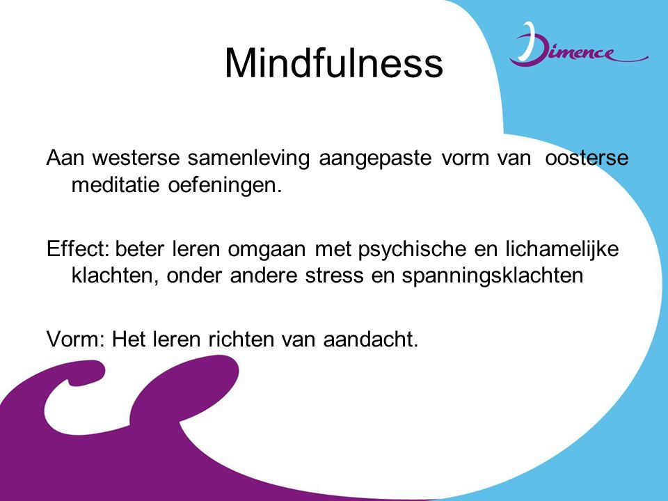 Mindfulness Aan westerse samenleving aangepaste vorm van oosterse meditatie oefeningen.