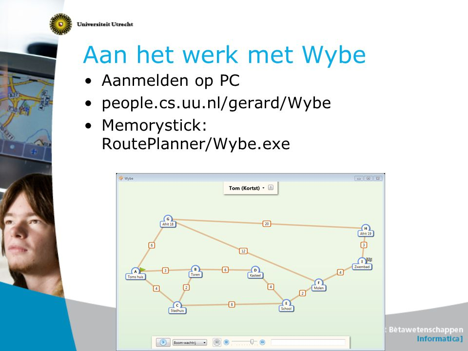 Aan het werk met Wybe Aanmelden op PC people.cs.uu.nl/gerard/Wybe