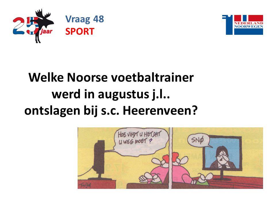Vraag 48 sport Welke Noorse voetbaltrainer werd in augustus j.l.. ontslagen bij s.c. Heerenveen