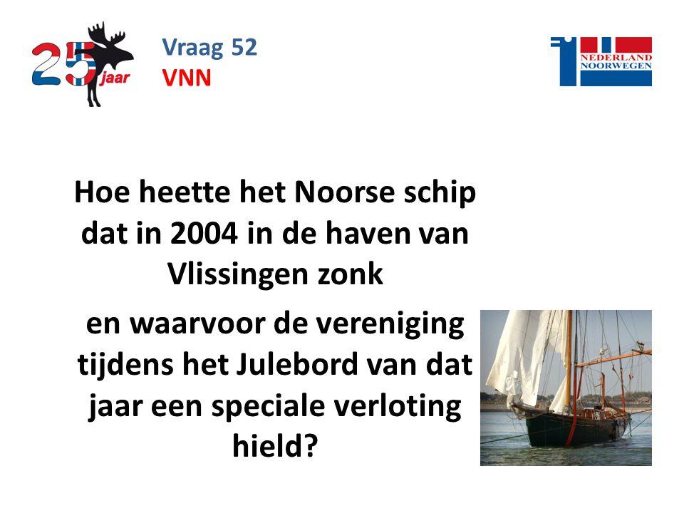 Vraag 52 vnn. Hoe heette het Noorse schip dat in 2004 in de haven van Vlissingen zonk.