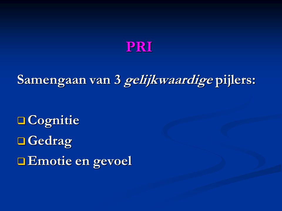 PRI Samengaan van 3 gelijkwaardige pijlers: Cognitie Gedrag