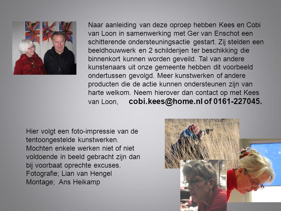 Naar aanleiding van deze oproep hebben Kees en Cobi van Loon in samenwerking met Ger van Enschot een schitterende ondersteuningsactie gestart. Zij stelden een beeldhouwwerk en 2 schilderijen ter beschikking die binnenkort kunnen worden geveild. Tal van andere kunstenaars uit onze gemeente hebben dit voorbeeld ondertussen gevolgd. Meer kunstwerken of andere producten die de actie kunnen ondersteunen zijn van harte welkom. Neem hierover dan contact op met Kees van Loon, cobi.kees@home.nl of 0161-227045.