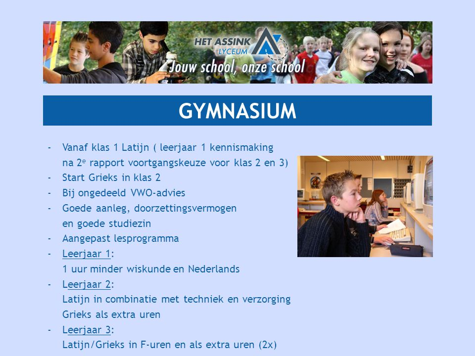 GYMNASIUM - Vanaf klas 1 Latijn ( leerjaar 1 kennismaking na 2e rapport voortgangskeuze voor klas 2 en 3)
