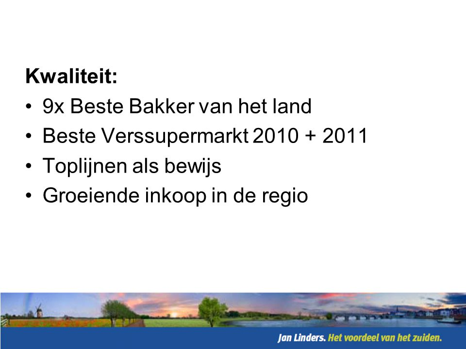 Kwaliteit: 9x Beste Bakker van het land. Beste Verssupermarkt 2010 + 2011.