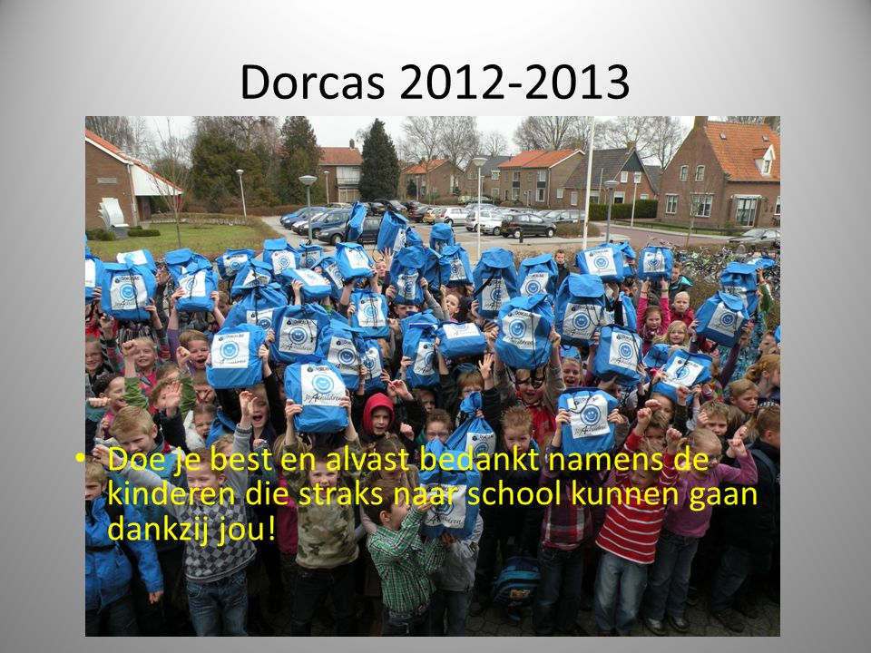 Dorcas 2012-2013 Doe je best en alvast bedankt namens de kinderen die straks naar school kunnen gaan dankzij jou!