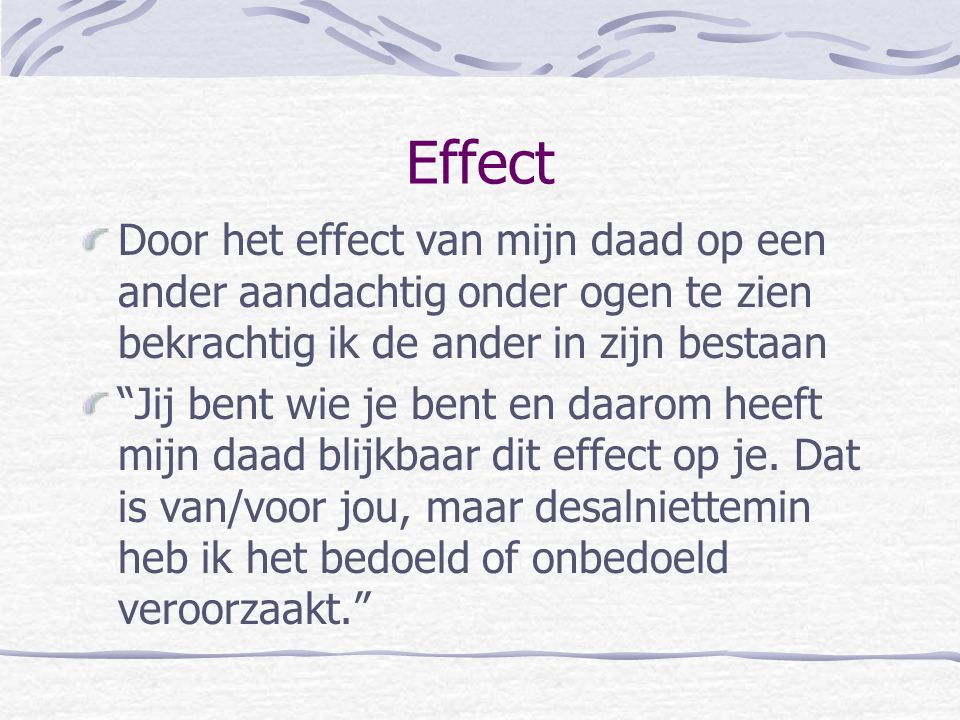 Effect Door het effect van mijn daad op een ander aandachtig onder ogen te zien bekrachtig ik de ander in zijn bestaan.
