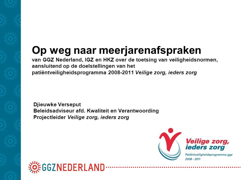 Op weg naar meerjarenafspraken van GGZ Nederland, IGZ en HKZ over de toetsing van veiligheidsnormen, aansluitend op de doelstellingen van het patiëntveiligheidsprogramma 2008-2011 Veilige zorg, ieders zorg Djieuwke Verseput Beleidsadviseur afd.