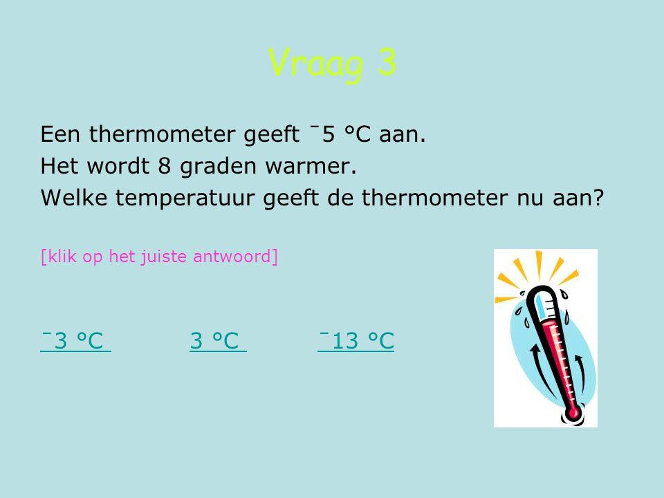 Vraag 3 Een thermometer geeft ˉ5 °C aan. Het wordt 8 graden warmer.