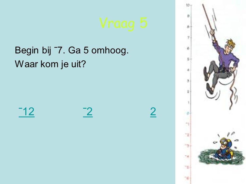 Vraag 5 Begin bij ˉ7. Ga 5 omhoog. Waar kom je uit ˉ12 ˉ2 2