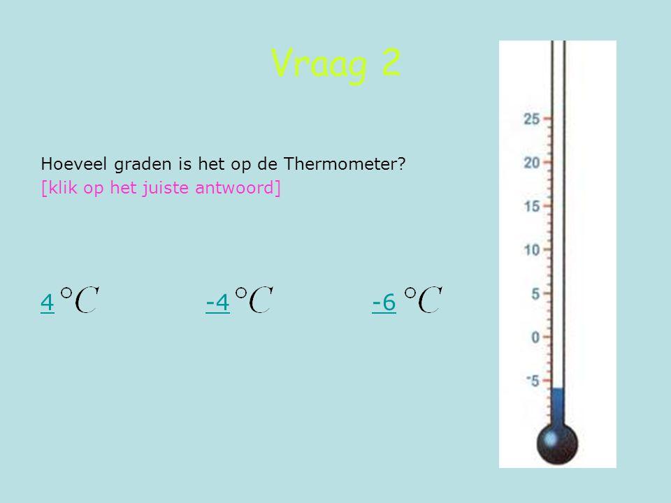 Vraag 2 4 -4 -6 Hoeveel graden is het op de Thermometer