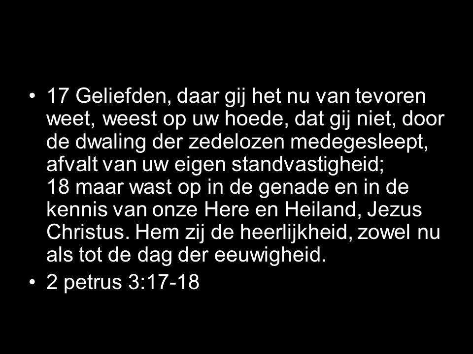 17 Geliefden, daar gij het nu van tevoren weet, weest op uw hoede, dat gij niet, door de dwaling der zedelozen medegesleept, afvalt van uw eigen standvastigheid; 18 maar wast op in de genade en in de kennis van onze Here en Heiland, Jezus Christus. Hem zij de heerlijkheid, zowel nu als tot de dag der eeuwigheid.