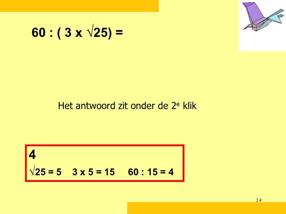 60 : ( 3 x √25) = Het antwoord zit onder de 2e klik 4 √25 = 5 3 x 5 = 15 60 : 15 = 4