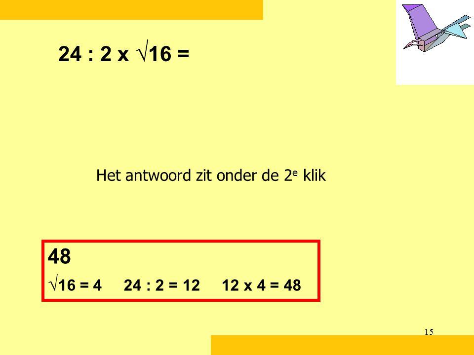 24 : 2 x √16 = Het antwoord zit onder de 2e klik 48 √16 = 4 24 : 2 = 12 12 x 4 = 48