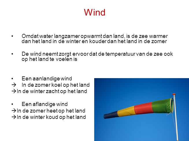 Wind Omdat water langzamer opwarmt dan land, is de zee warmer dan het land in de winter en kouder dan het land in de zomer.