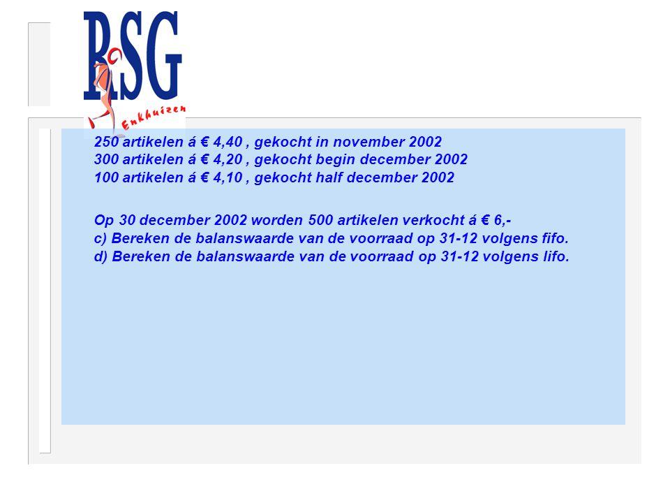 250 artikelen á € 4,40 , gekocht in november 2002 300 artikelen á € 4,20 , gekocht begin december 2002 100 artikelen á € 4,10 , gekocht half december 2002