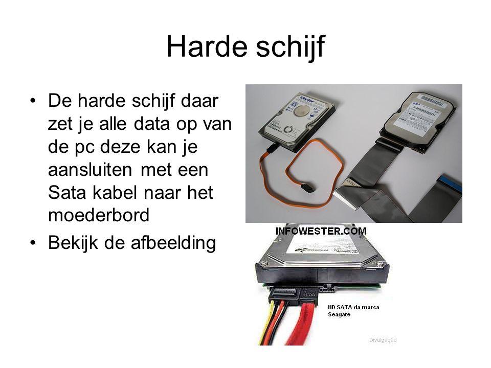Harde schijf De harde schijf daar zet je alle data op van de pc deze kan je aansluiten met een Sata kabel naar het moederbord.
