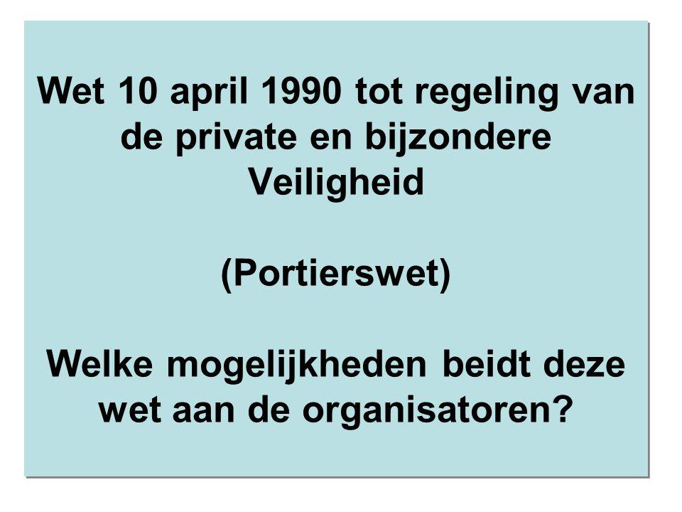 Wet 10 april 1990 tot regeling van de private en bijzondere Veiligheid (Portierswet) Welke mogelijkheden beidt deze wet aan de organisatoren