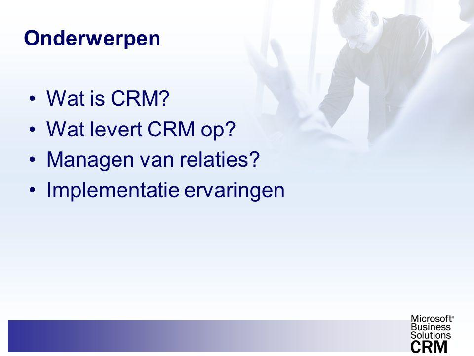 Onderwerpen Wat is CRM Wat levert CRM op Managen van relaties Implementatie ervaringen