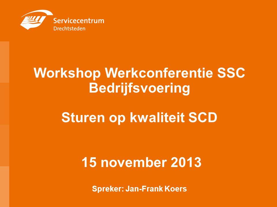 Workshop Werkconferentie SSC Bedrijfsvoering Sturen op kwaliteit SCD 15 november 2013 Spreker: Jan-Frank Koers