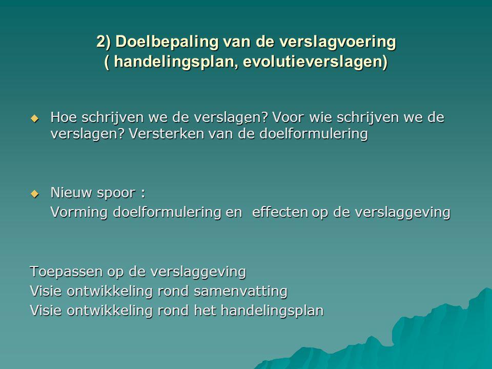 2) Doelbepaling van de verslagvoering ( handelingsplan, evolutieverslagen) .