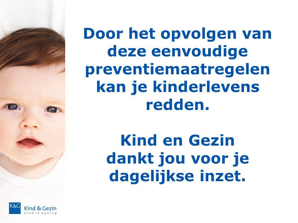 Door het opvolgen van deze eenvoudige preventiemaatregelen kan je kinderlevens redden. Kind en Gezin dankt jou voor je dagelijkse inzet.