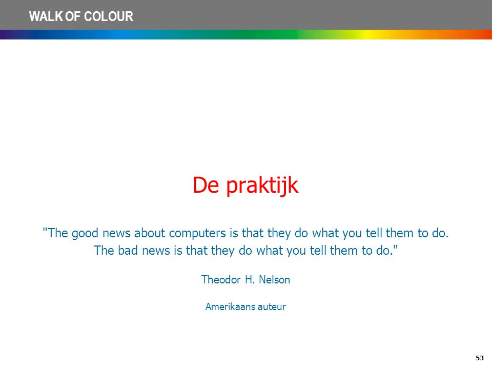 De praktijk The good news about computers is that they do what you tell them to do. The bad news is that they do what you tell them to do.