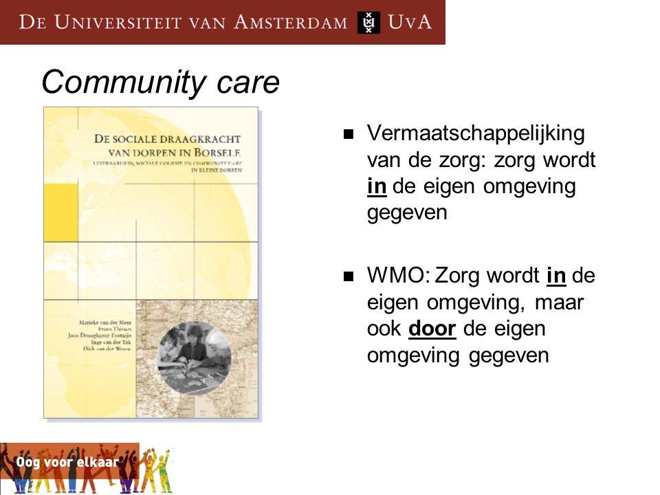 Community care Vermaatschappelijking van de zorg: zorg wordt in de eigen omgeving gegeven.