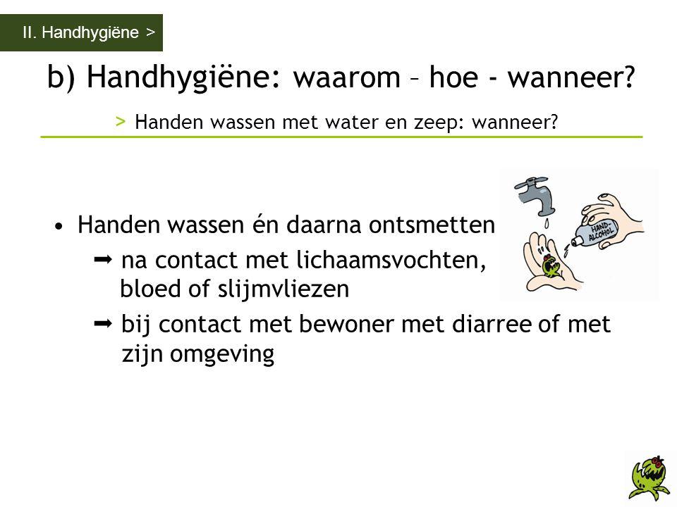 II. Handhygiëne > b) Handhygiëne: waarom – hoe - wanneer > Handen wassen met water en zeep: wanneer